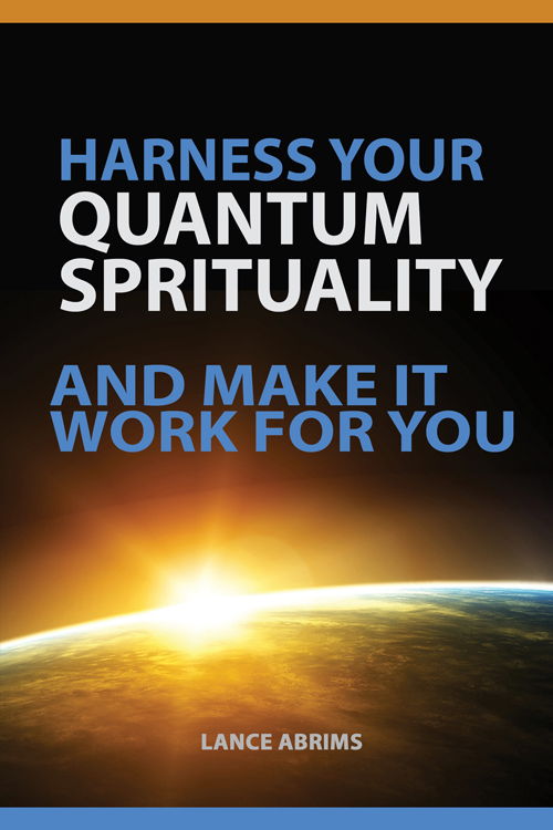 How to Harness Your Quantum Spirituality and Make it Work for You by Lance Abrims